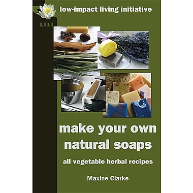 Make Your Own Natural Soaps: All Vegetable Herbal Recipes