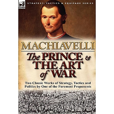 The Prince & the Art of War: Two Classic Works of Strategy, Tactics and Politics by One of the Foremost Proponents