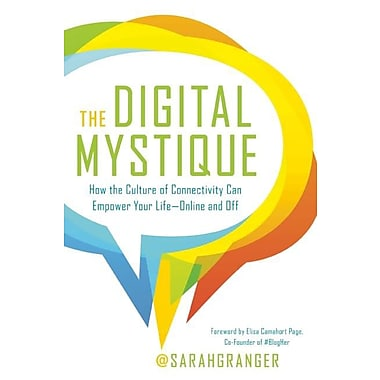 The Digital Mystique: How the Culture of Connectivity Can Empower Your Life--Online and Off