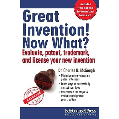 Great Invention! Now What?: Evaluate, Patent, Trademark, and License Your New Invention