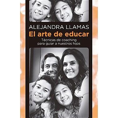 El Arte de Educar: Tecnicas de Coaching Para Guiar A Nuestros Hijos = The Art of Educating