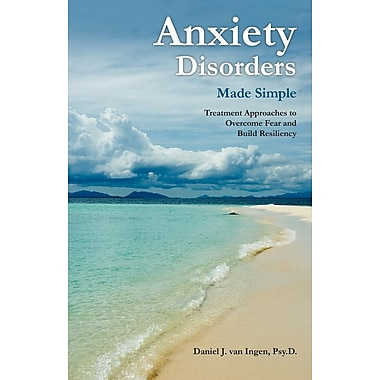 Anxiety Disorders Made Simple: Treatment Approaches to Overcome Fear and Build Resiliency