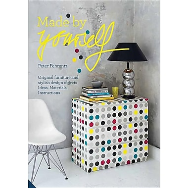 Made by Yourself: 100% Handmade Designer DIY Projects for the Home, from Furniture to Accessories