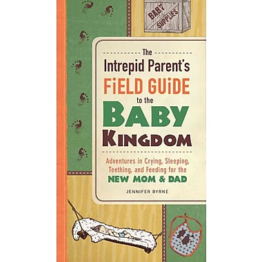 The Intrepid Parent's Field Guide to the Baby Kingdom: Adventures in Crying, Sleeping, Teething, & Feeding for the New Mom & Dad