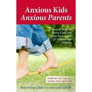 Anxious Kids, Anxious Parents: 7 Ways to Stop the Worry Cycle and Raise Courageous & Independent Children
