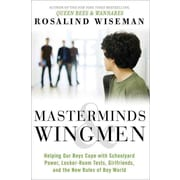 Masterminds & Wingmen: Helping Our Boys Cope With Schoolyard Power, Locker-Room Tests, Girlfriends, & New Rules of Boy World