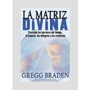 La Matriz Divina/ The Divine Matrix: Cruzando Las Barreras Del Tiempo, El Espacio, Los Milagros Y Las Creencias