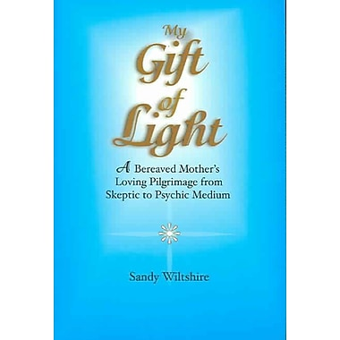 My Gift of Light: A Bereaved Mother's Loving Pilgrimage from Skeptic to Psychic Medium