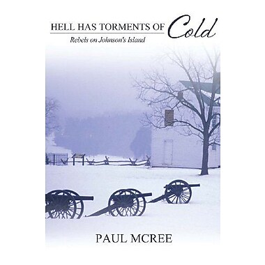 Hell Has Torments of Cold: Rebels on Johnson's Island, New Book (9781465209399)