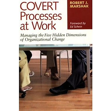 Covert Processes at Work : Managing the Five Hidden Dimensions of Organizational Change, New Book, (9781576754153)