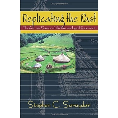 Replicating The Past: The Art and Science of the Archaeological Experiment, New Book, (9781577665571)