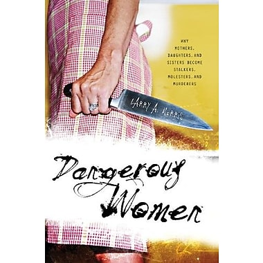 Dangerous Women: Why Mothers, Daughters, and Sisters Become Stalkers, Molesters, and Murderers, New Book, (9781591026334)