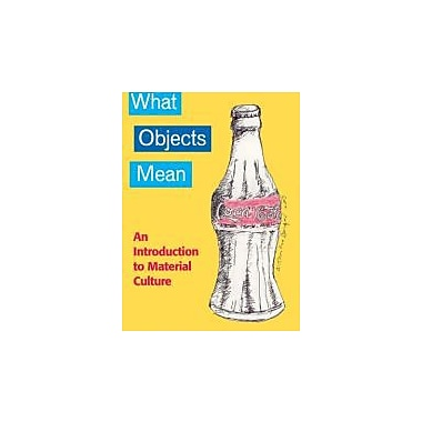WHAT OBJECTS MEAN: AN INTRODUCTION to MATERIAL CULTURE, New Book, (9781598744118)