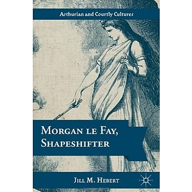 Morgan le Fay, Shapeshifter (Arthurian and Courtly Cultures) Used Book (9781137022646)