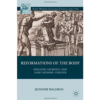 Reformations of the Body: Idolatry, Sacrifice and Early Modern Theater (9781137030047)