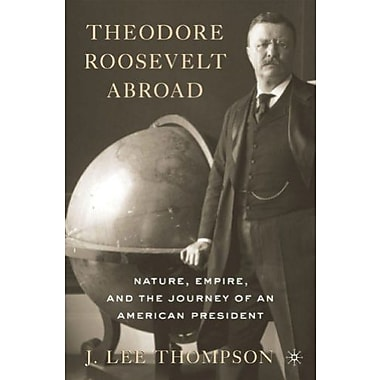 Theodore Roosevelt Abroad: Nature, Empire and the Journey of an American President Used Book (9781137306395)
