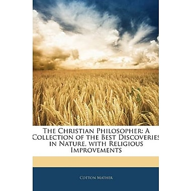 The Christian Philosopher: A Collection of the Best Discoveries in Nature, with Religious Improvements, Used Book