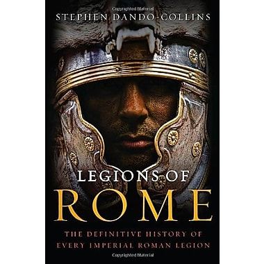 Legions of Rome: The Definitive History of Every Imperial Roman Legion (9781250004710)