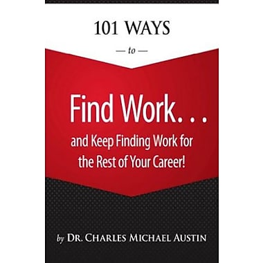 101 Ways to Find Work ...and Keep Finding Work for the Rest of Your Career! (9781305111363)