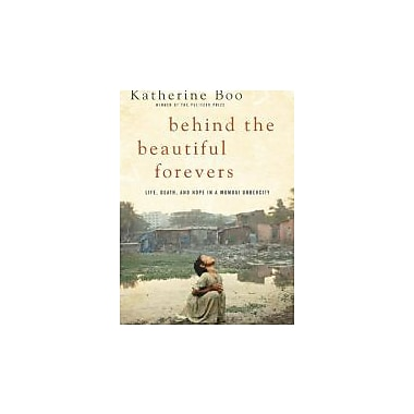Behind the Beautiful Forevers: Life, Death, and Hope in a Mumbai Undercity (9781400067558)