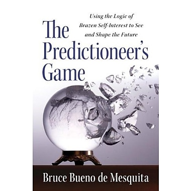 The Predictioneer's Game: Using the Logic of Brazen Self-Interest to See and Shape the Future (9781400067879)