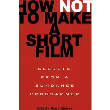 How Not to Make a Short Film: Secrets from a Sundance Programmer, Used Book (9781401309541)