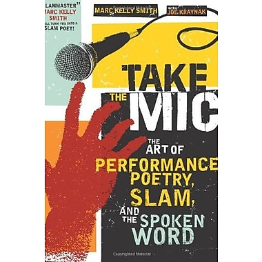 Take the Mic: The Art of Performance Poetry, Slam, and the Spoken Word (A Poetry Speaks Experience) (9781402218996)