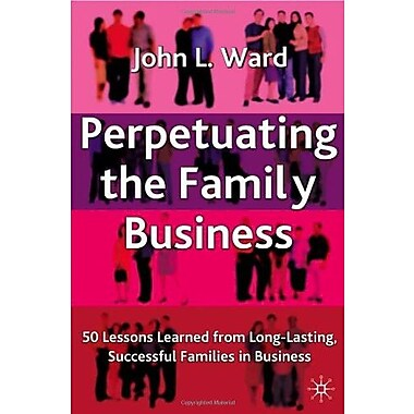 Perpetuating The Family Business: 50 Lessons Learned from Long Lasting, Successful Families in Business, New Book