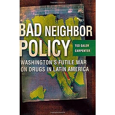 Bad Neighbor Policy: Washington's Futile War on Drugs in Latin America, New Book (9781403961372)