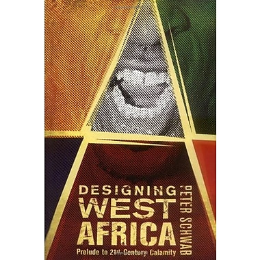Designing West Africa: Prelude to 21st Century Calamity (9781403965493)