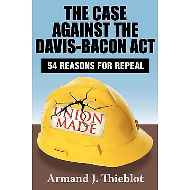 The Case against the Davis-Bacon Act: Fifty-Four Reasons for Repeal, Used Book (9781412849883)