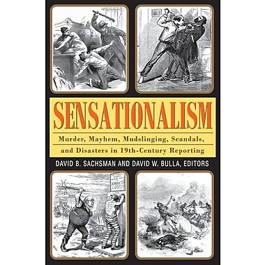 Sensationalism: Murder, Mayhem, Mudslinging, Scandals, and Disasters in 19th-Century Reporting, New Book (9781412851718)
