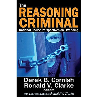 The Reasoning Criminal: Rational Choice Perspectives on Offending (9781412852753)