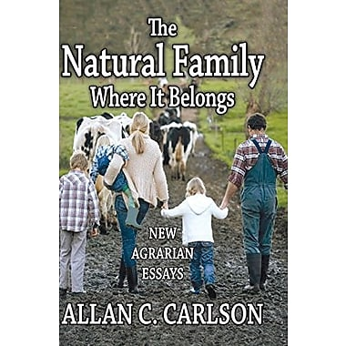 The Natural Family Where It Belongs: New Agrarian Essays, New Book (9781412852845)