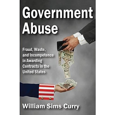 Government Abuse: Fraud, Waste and Incompetence in Awarding Contracts in the United States, Used Book (9781412853712)