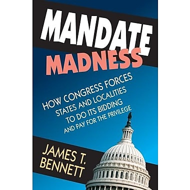 Mandate Madness: How Congress Forces States and Localities to Do Its Bidding and Pay for the Privilege, Used Book