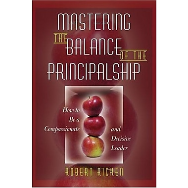 Mastering the Balance of the Principalship: How to Be a Compassionate and Decisive Leader, New Book (9781412942232)