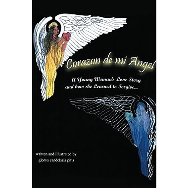 Corazon de mi Angel: A Young Woman's Love Story and how she Learned to Forgive . . ., Used Book (9781483603568)