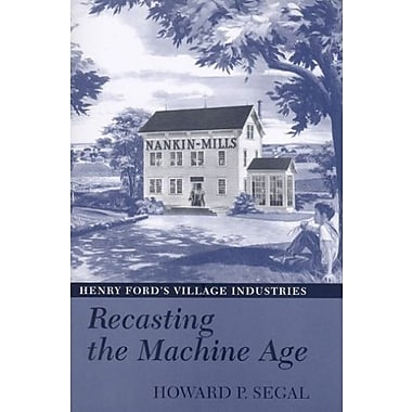 Recasting the Machine Age: Henry Ford's Village Industries, Used Book (9781558496422)