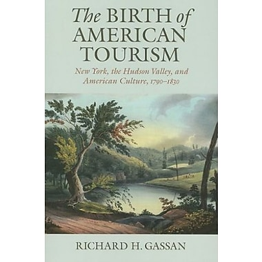 The Birth of American Tourism: New York, the Hudson Valley and American Culture 1790-1835, Used Book (9781558496651)