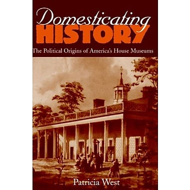 Domesticating History: The Political Origins of America's House Museums, New Book (9781560988366)