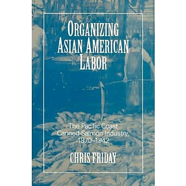 Organizing Asian-American Labor: The Pacific Coast Canned-Salmon Industry, 1870-1942 (9781566393980)