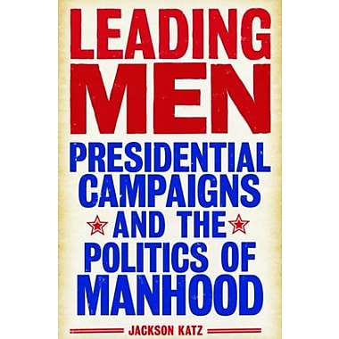 Leading Men: Presidential Campaigns and the Politics of Manhood, Used Book (9781566569033)