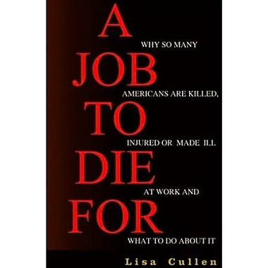 A Job to Die For: Why So Many Americans are Killed, Injured or Made Ill at Work & What to Do About It, New Book