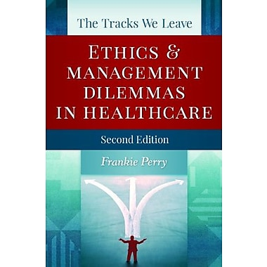 The Tracks We Leave: Ethics and Management Dilemmas in Healthcare, Second Edition (9781567935783)