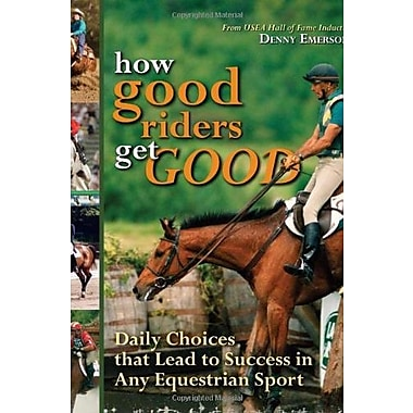 How Good Riders Get Good: Daily Choices That Lead to Success in Any Equestrian Sport, New Book (9781570764370)