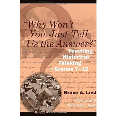 Why Won't You Just Tell Us the Answer?: Teaching Historical Thinking in Grades 7-12, New Book (9781571108128)