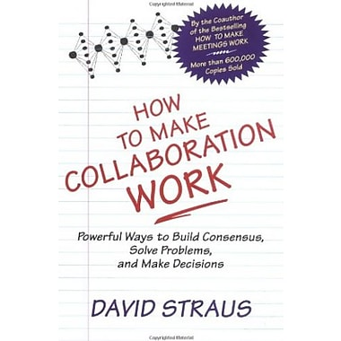How to Make Collaboration Work: Powerful Ways to Build Consensus, Solve Problems and Make Decisions, Used Book (9781576751282)