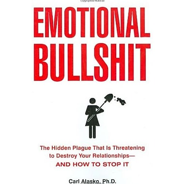 Emotional Bullshit: The Hidden Plague that Is Threatening to Destroy Your Relationships-and How to Stop It, New Book