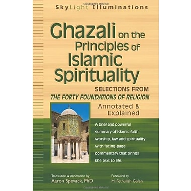 Ghazali on the Principles of Islamic Sprituality: Selections from The Forty Foundations of Religion - Annotated & Explained